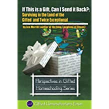 If This is a Gift, Can I Send it Back?: Surviving in the Land of the Gifted and Twice Exceptional (Perspectives in Gifted Homeschooling Book 3) (English Edition)