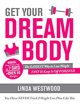 Get Your Dream Body: The EASIEST Way to Lose Weight FAST & Keep It Off FOREVER (You Have NEVER Tried A Weight Loss Plan Like This)! (English Edition) di [Westwood, Linda]