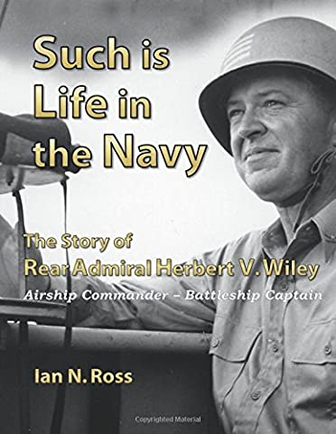 Such is Life in the Navy - The Story of Rear Admiral Herbert V. Wiley - Airship Commander, Battleship Captain
