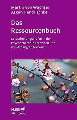 Das Ressourcenbuch: Selbstheilungskräfte in der Psychotherapie erkennen und von Anfang an fördern (Leben lernen)