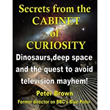 Secrets from the Cabinet of Curiosity: Dinosaurs, deep space and the quest to avoid television mayhem! (English Edition)