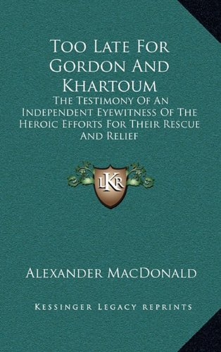Too Late for Gordon and Khartoum: The Testimony of an Independent Eyewitness of the Heroic Efforts for Their Rescue and Relief