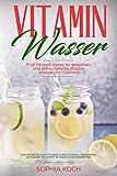 Vitamin Wasser Fruit Infused Water ist gesundes und  erfrischendes Aroma Wasser mit Früchten: Gesundes Wasser trinken und schnell abnehmen. Getränke Buch mit 30 köstlichen Rezepten