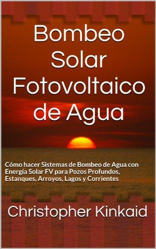 Bombeo Solar Fotovoltaico de Agua: Cómo hacer Sistemas de Bombeo de Agua con Energía Solar FV  para Pozos Profundos, Estanques, Arroyos, Lagos y Corrientes por Christopher Kinkaid