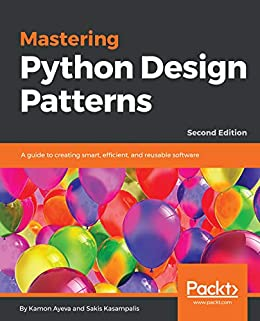 Mastering Python Design Patterns: A Guide To Creating Smart, Efficient, And Reusable Software, 2nd Edition por Sakis Kasampalis epub