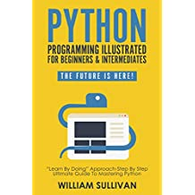 """Python Programming Illustrated For Beginners & Intermediates: """"Learn By Doing"""" Approach-Step By Step Ultimate Guide To Mastering Python: The Future Is Here!"""