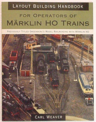Preisvergleich Produktbild Layout building handbook : For operators of Marklin Ho Trains (Previously titled Greenberg's Model Railroading with Marklin Ho) by Carl Weaver (1998-05-03)