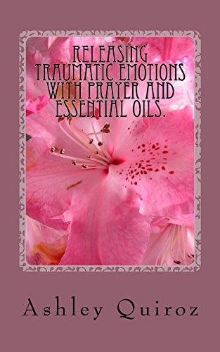 Releasing Traumatic Emotions With Prayer and Essential Oils: The Prayer Book por Ashley Quiroz