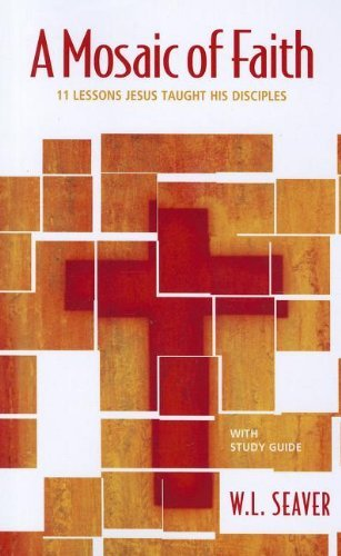 A Mosaic of Faith: 11 Lessons Jesus Taught His Disciples by W. L. Seaver (2012-01-01)