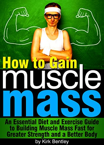 How to Gain Muscle Mass: An Essential Diet and Exercise Guide to Building Muscle Mass Fast for Greater Strength and a Better Body (English Edition) par Kirk Bentley
