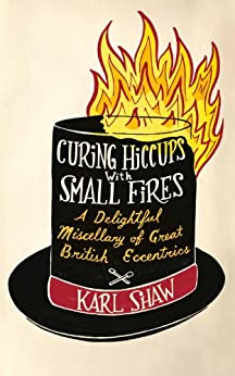 Curing Hiccups with Small Fires: A Delightful Miscellany of Great British Eccentrics (English Edition) par [Shaw, Karl]