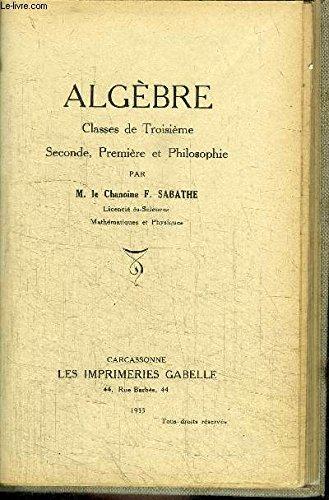 ALGEBRE - CLASSE DE TROISIEME, SECONDE, PREMIERE ET PHILOSOPHIE par CHANOINE SABATHE F.