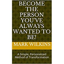 Become The Person You've Always Wanted To Be!: A Simple, Personalized Method of Transformation (The Love Force International Self Help Series Book 1) (English Edition)