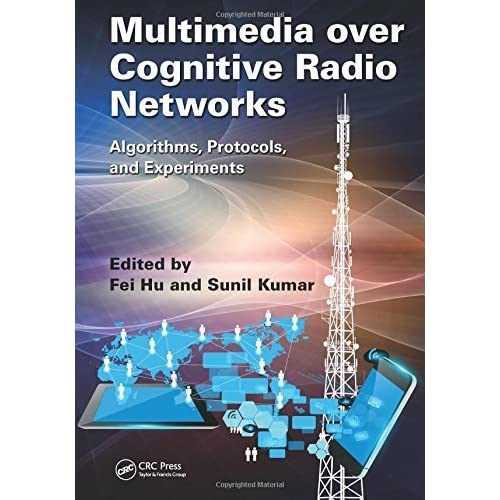Multimedia over Cognitive Radio Networks: Algorithms, Protocols, and Experiments by Fei Hu (2014-12-04)