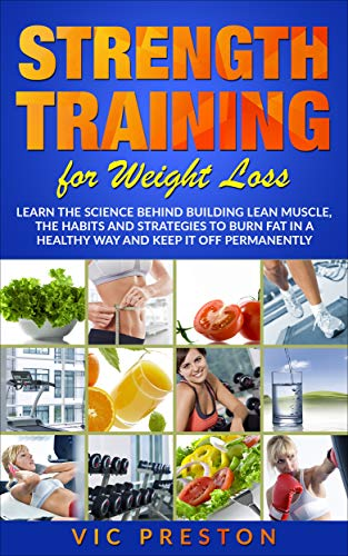 Strength Training For Weight Loss: Learn The Science Behind Building Lean Muscle, The Habits And Strategies To Burn Fat In A Healthy Way and To Keep It ... Workout, Lose Weight, Gym) (English Edition)