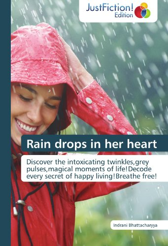 Rain drops in her heart: Discover the intoxicating twinkles,grey pulses,magical moments of life!Decode every secret of happy living!Breathe free!