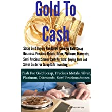 Scrap Gold Buyers Handbook: Cash For Gold Scrap, Precious Metals, Silver, Platinum, Diamonds, Semi Precious Stones