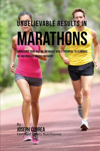 Unbelievable Results in Marathons: Harnessing your Resting Metabolic Rate's Potential to Eliminate Fat and Increase Muscle Recovery por Joseph Correa (Certified Sports Nutritionist)