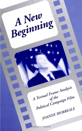 A New Beginning: Textual Frame Analysis of the Political Campaign Film (SUNY series in Communication Studies) por Joanne Morreale