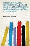Histoire Des Peuples Bretons Dans La Gaule Et Dans Les Iles Britanniques, Langue, Coutumes, Moeurs Et Institutions