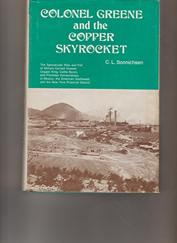 Colonel Greene and the Copper Skyrocket: The Spectacular Rise and Fall of William Cornell Greene : Copper King, Cattle Baron and Promoter Extra Ordi Skyrocket Fall