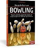 Das große Buch vom Bowling: Ball und Griff • Grundstellung • Anlauf und Timing • Beinarbeit • Armpendel • Endposition und Ballabgabe • Strike- und ... • Mentales Spiel • Ligen- und Turniersport