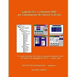 Logiche PLC e schermate HMI per l'automazione dei Sensori 4-20 mA: Un approccio pratico alla misura e regolazione di grandezze fisiche con l'utilizzo del linguaggio IEC 61131 - 3 Ladder Logic