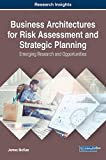 Business Architectures for Risk Assessment and Strategic Planning: Emerging Research and Opportunities (Advances in Business Information Systems and Analytics (ABISA))