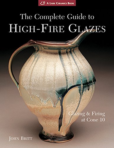 The Complete Guide to High-Fire Glazes: Glazing & Firing at Cone 10: Glazing and Firing at Cone 10 (Lark Ceramics Book)