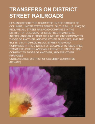 Transfers on District Street Railroads; Hearing Before the Committee on the District of Columbia, United States Senate, on the Bill (S. 2160) to ... to Issue Free Transfers, Interchangeable Fro
