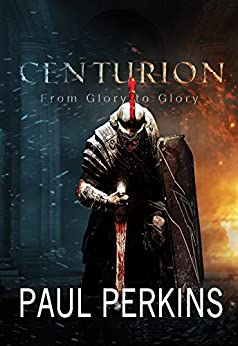 Centurion: From Glory To Glory by [Perkins, Paul]