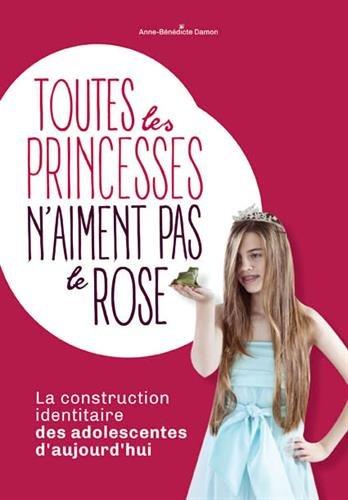 Toutes les princesses n'aiment pas le rose : La construction identitaire des adolescentes d'aujourd'hui par Anne-Bénédicte Damon