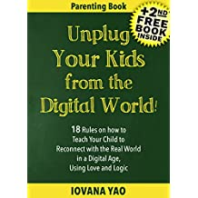 Parenting:UNPLUG YOUR KIDS FROM THE DIGITAL WORLD!18 Rules on how to Teach Your Child to Reconnect with the Real World in a Digital Age, Using Love and ... Age,With Love and Logic) (English Edition)