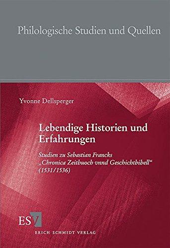 """Lebendige Historien und Erfahrungen: Studien zu Sebastian Francks """"Chronica Zeitbuoch vnnd Geschichtbibell"""" (1531/1536) (Philologische Studien und Quellen (PhSt), Band 207)"""