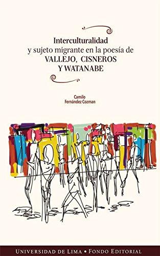 Interculturalidad y sujeto migrante en la poesía de Vallejo, Cisneros y Watanabe de [Fernández
