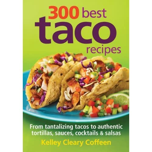 300 Best Taco Recipes: From Tantalizing Tacos to Authentic Tortillas, Sauces, Cocktails and Salsas by Kelley Cleary Coffeen(2011-06-09)