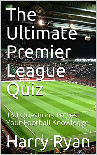 The Ultimate Premier League Quiz 150 Questions To Test Your