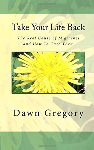 Take Your Life Back: The Real Cause of Migraines and How to Cure Them by Dawn Gregory (2015-10-20)