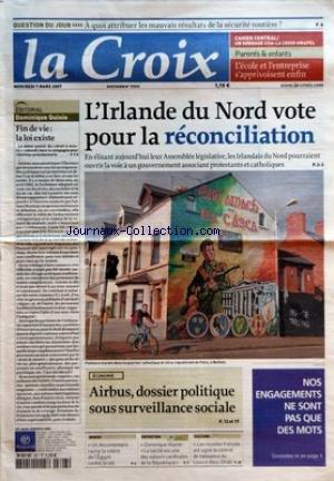 CROIX (LA) [No 37692] du 05/03/2007 - QUESTION DU JOUR - A QUOI ATTRIBUER LES MAUVAIS RESULTATS DE LA SECURITE ROUTIERE - CAHIER CENTRAL - UN SONDAGE CSA-LA-CROIX-UNAPEL - PARENTS ET ENFANTS - L'ECOLE ET L'ENTREPRISE S'APPRIVOISENT ENFIN - EDITORIAL - DOMINIQUE QUINIO - FIN DE VIE LA LOI EXISTE - L'IRLANDE DU NORD VOTE POUR LA RECONCILIATION - ECONOMIE - AIRBUS DOSSIER POLITIQUE SOUS SURVEILLANCE SOCIALE - NOS ENGAGEMENTS NE SONT PAS QUE DES MOTS - MONDE - UN DOCUMENTAIRE RAVIVE LA COLERE DE L'