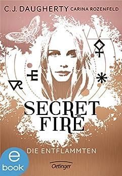 Secret Fire. Die Entflammten: Band 1 von [Daugherty, C.J., Rozenfeld, Carina]