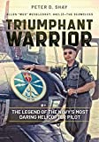 Triumphant Warrior: The Legend of the Navy's Most Daring Helicopter Pilot - Peter Shay