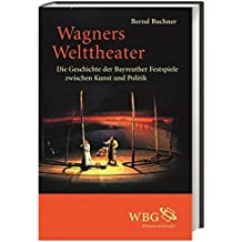 Wagners Welttheater: Die Geschichte der Bayreuther Festspiele zwischen Kunst und Politik