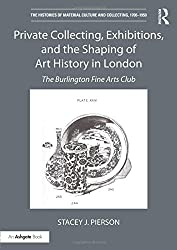 Private Collecting, Exhibitions, and the Shaping of Art History in London: The Burlington Fine Arts Club (The Histories of Material Culture and Collecting, 1700-1950)