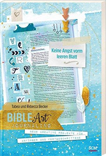 Bible Art Journaling: Keine Angst vorm leeren Blatt: Neue kreative Projekte für Anfänger und Fortgeschrittene (Angst Keine Kunst)