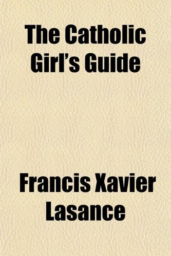 The Catholic Girl's Guide; Counsels and Devotions for Girls in the Ordinary Walks of Life, and in Particular for the Children of Mary by Francis Xavier Lasance (6-Jan-2012) Paperback