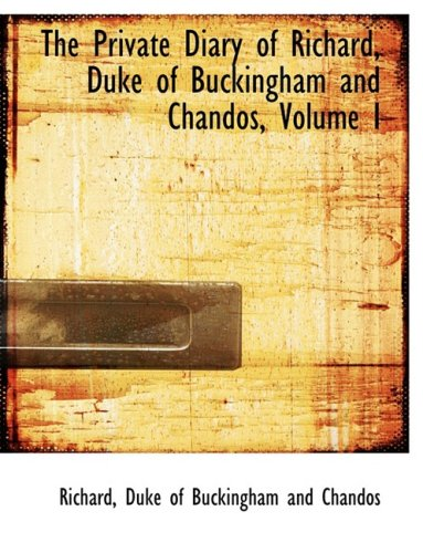 The Private Diary of Richard, Duke of Buckingham and Chandos, Volume I