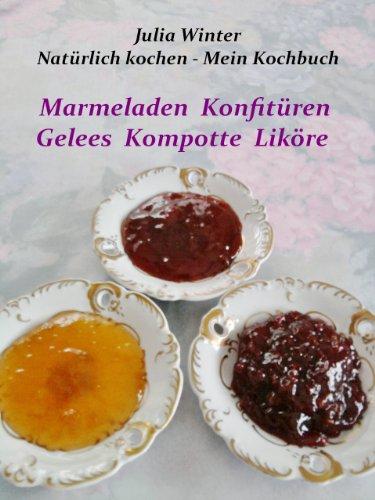 Natürlich kochen - Mein Kochbuch Marmeladen Konfitüren Gelees Kompotte Liköre - Kompott