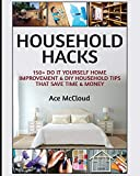 Household Hacks: 150+ Do It Yourself Home Improvement & DIY Household Tips That Save Time & Money (Household DIY Home Improvement Cleaning Organizing Tips Guide & Hacks Book 1) (English Edition)