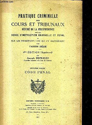 PRATIQUE CRIMINELLE DES COURS ET TRIBUNAUX RESUME DE LA JURISPRUDENCE SUR LES CODES D'INSTRUCTION CRIMINELLE ET PENAL ET SUR LES PRINCIPALES LOIS QUI S'Y RAPPORTENT - DEUXIEME PARTIE CODE PENAL - 4E EDITION (SUPPLEMENT) PAR JOSEPH DEPEIGES.