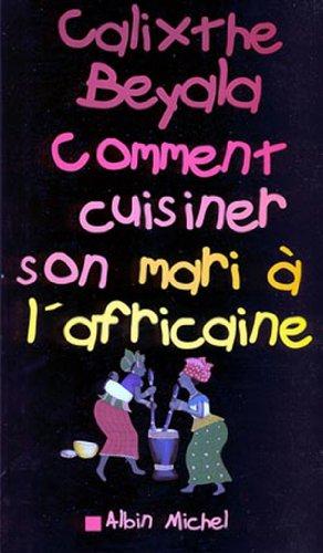 Comment cuisiner son mari à l'africaine (Domaine Français) par Calixthe Beyala